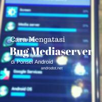 Cara Mengatasi Bug Mediaserver di Android