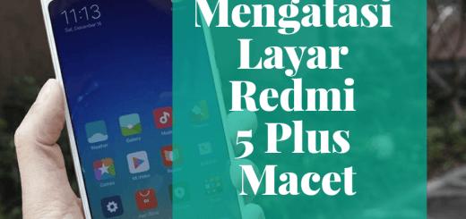 Cara Mengatasi Layar Sentuh Xiaomi Redmi 5 Plus Macet dan Freeze